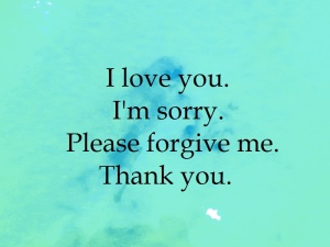 I love you. I'm sorry. Please forgive me. Thank you.